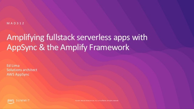 © 2019, Amazon Web Services, Inc. or its affiliates. All rights reserved.S U M M I T Amplifying fullstack serverless apps ...