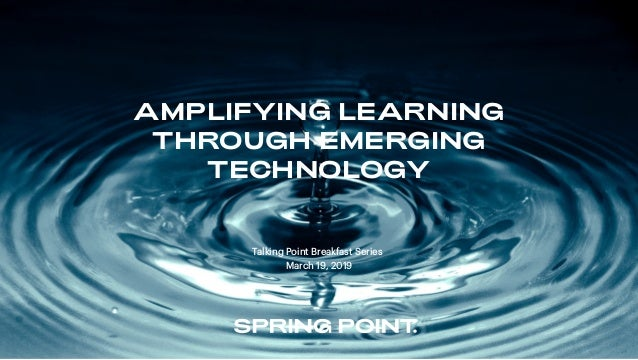 AMPLIFYING LEARNING THROUGH EMERGING TECHNOLOGY Talking Point Breakfast Series March 19, 2019