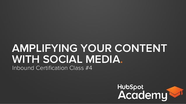 AMPLIFYING YOUR CONTENT WITH SOCIAL MEDIA. Inbound Certification Class #4