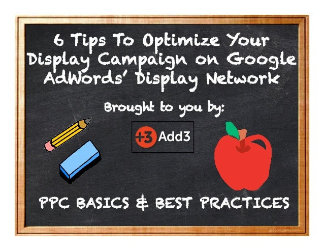 PPC BASICS & BEST PRACTICES Brought to you by: 6 Tips To Optimize Your Display Campaign on Google AdWords' Display Network