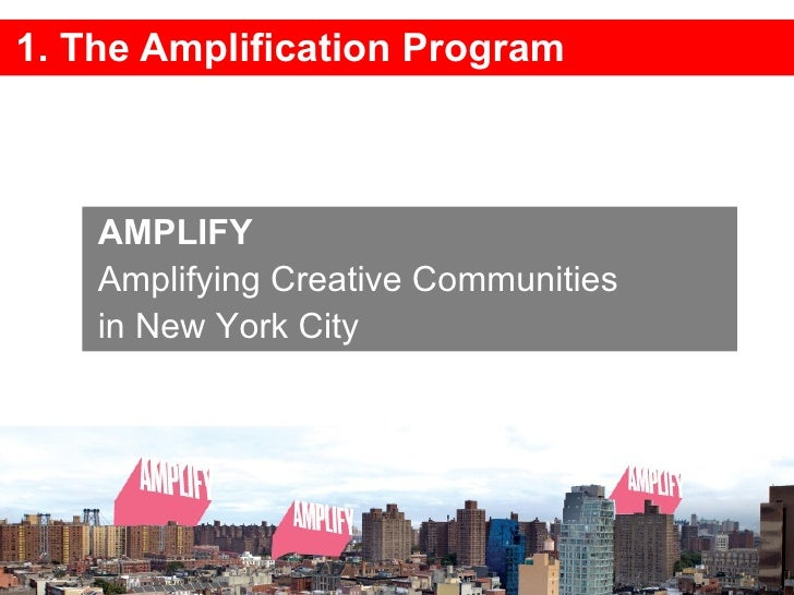1. The Amplification Program AMPLIFY  Amplifying Creative Communities  in New York City