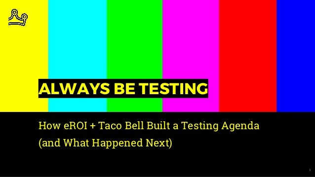 1 ALWAYS BE TESTING How eROI + Taco Bell Built a Testing Agenda (and What Happened Next)