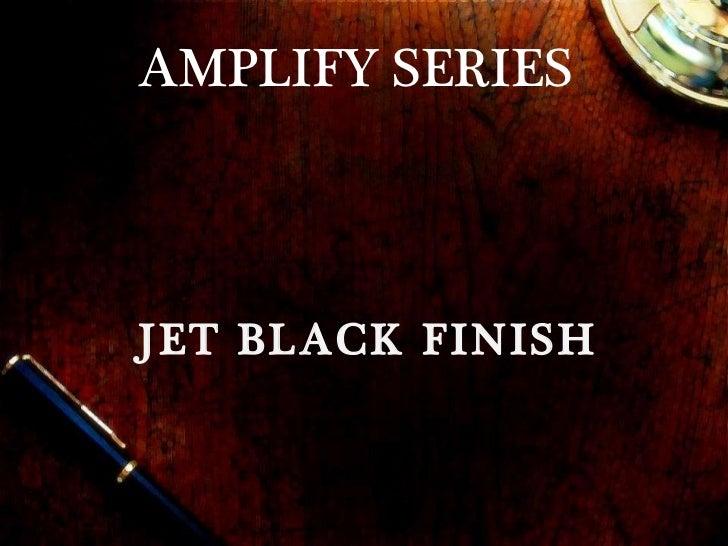 AMPLIFY SERIES JET BLACK FINISH