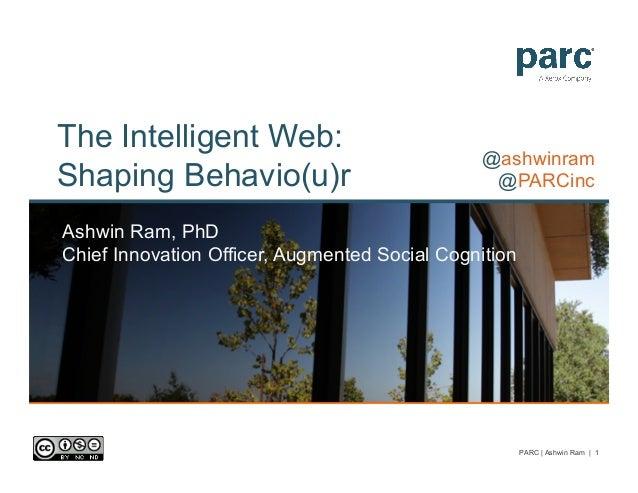 The Intelligent Web:Shaping Behavio(u)rAshwin Ram, PhDChief Innovation Officer, Augmented Social Cognition@ashwinram@PARCi...