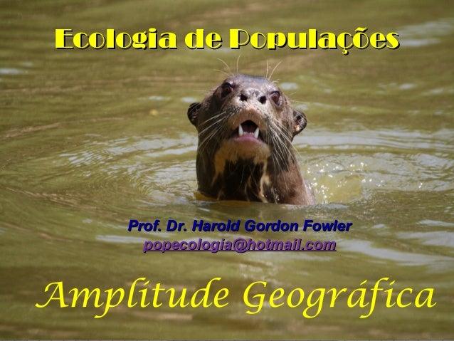 Ecologia de Populações  Prof. Dr. Harold Gordon Fowler popecologia@hotmail.com  Amplitude Geográfica