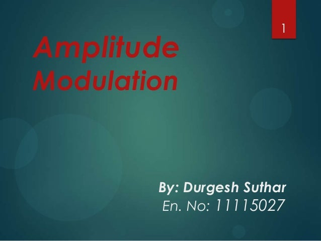 Amplitude  1  Modulation  By: Durgesh Suthar En. No: 11115027