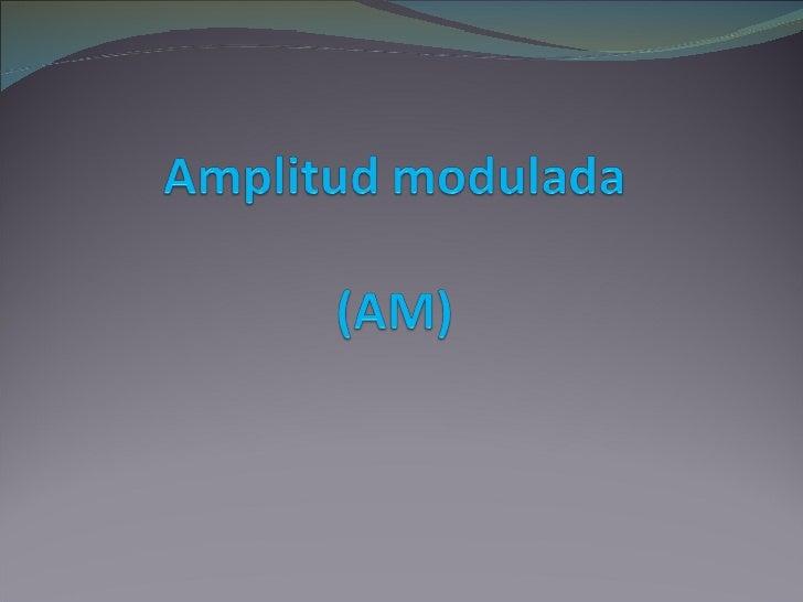 Amplitud modulada Es un tipo de modulación lineal que consta de dos señales, la señal portadora o de mensaje y la señal e...