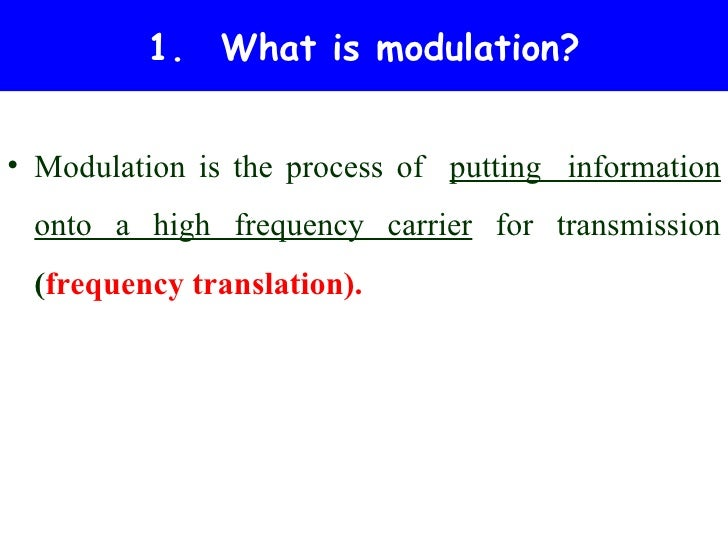 1. What is modulation?• Modulation is the process of putting information onto a high frequency carrier for transmission (f...