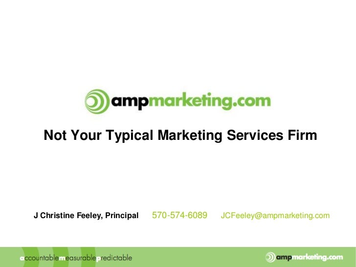 Not Your Typical Marketing Services Firm<br />J Christine Feeley, Principal  ■  570-574-6089  ■  JCFeeley@ampmarketing.com...