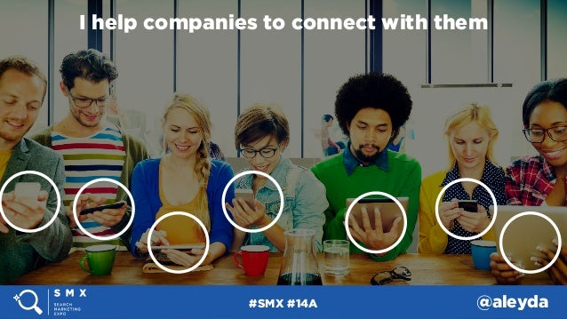 #SMX #14A @aleyda#SMX #14A @aleyda I help companies to connect with them #SMX #14A @aleyda