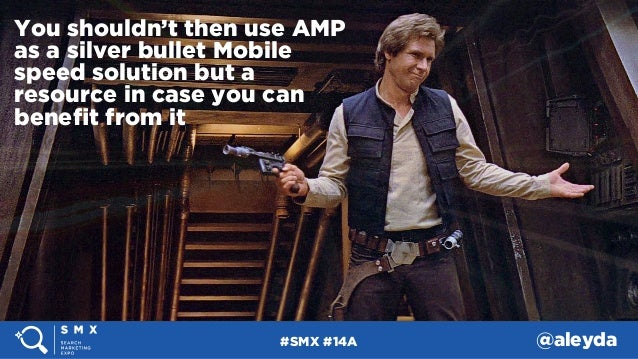 #SMX #14A @aleyda You shouldn't then use AMP as a silver bullet Mobile speed solution but a resource in case you can benefi...