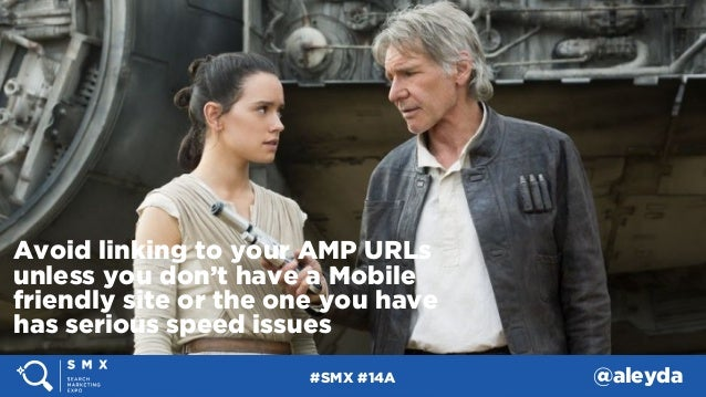 #SMX #14A @aleyda Avoid linking to your AMP URLs unless you don't have a Mobile friendly site or the one you have has seri...