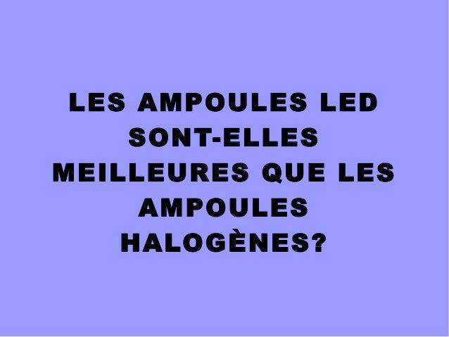 LES AMPOULES LED  SONT-ELLES  MEILLEURES QUE LES  AMPOULES  HALOGÈNES?