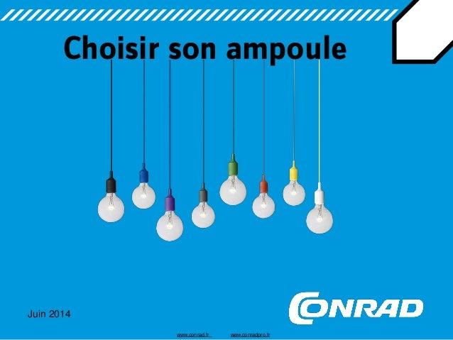 Juin 2014  Choisir son ampoule  www.conrad.fr www.conradpro.fr