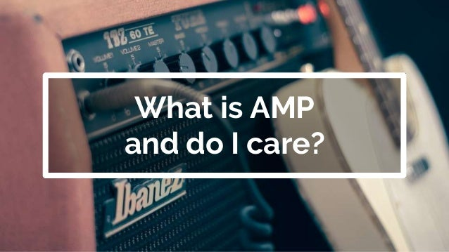 What is AMP and do I care?
