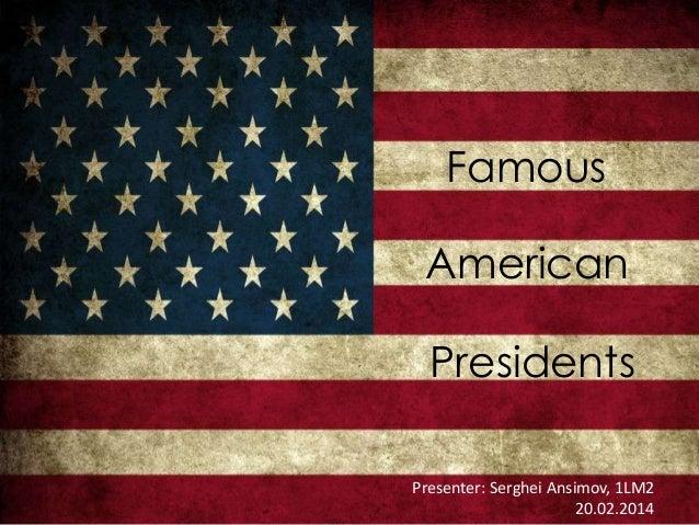 Famous American Presidents Presenter: Serghei Ansimov, 1LM2 20.02.2014