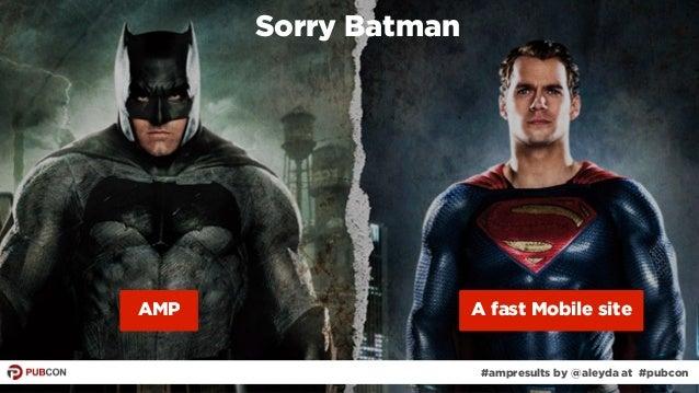 #ampresults by @aleyda at #pubcon#ampresults by @aleyda at #pubcon Sorry Batman AMP A fast Mobile site