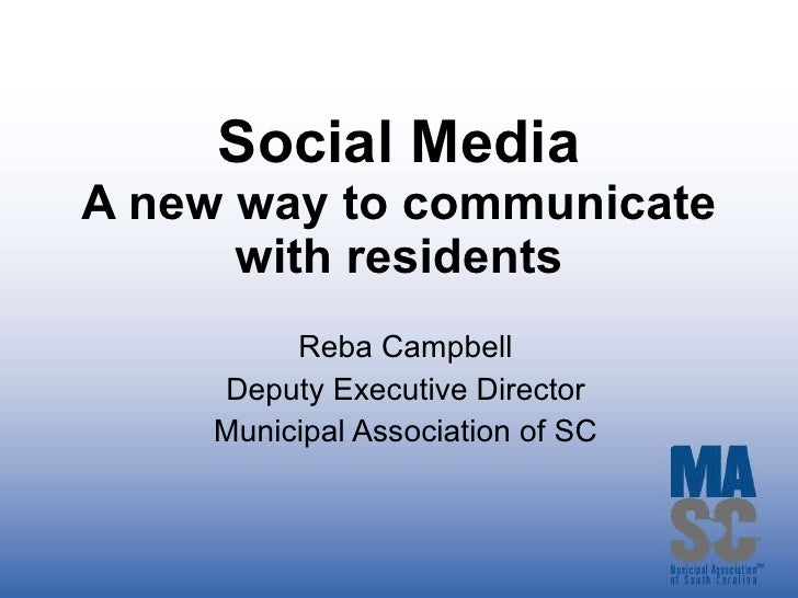Social Media A new way to communicate with residents Reba Campbell Deputy Executive Director Municipal Association of SC