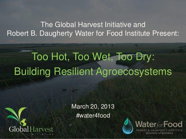 The Global Harvest Initiative andRobert B. Daugherty Water for Food Institute Present:      Too Hot, Too Wet, Too Dry:  Bu...