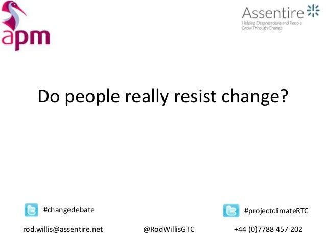 Do people really resist change? rod.willis@assentire.net @RodWillisGTC +44 (0)7788 457 202 #changedebate #projectclimateRTC