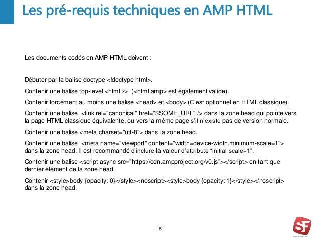 - 6 - Les pré-requis techniques en AMP HTML Les documents codés en AMP HTML doivent : Débuter par la balise doctype <!doct...