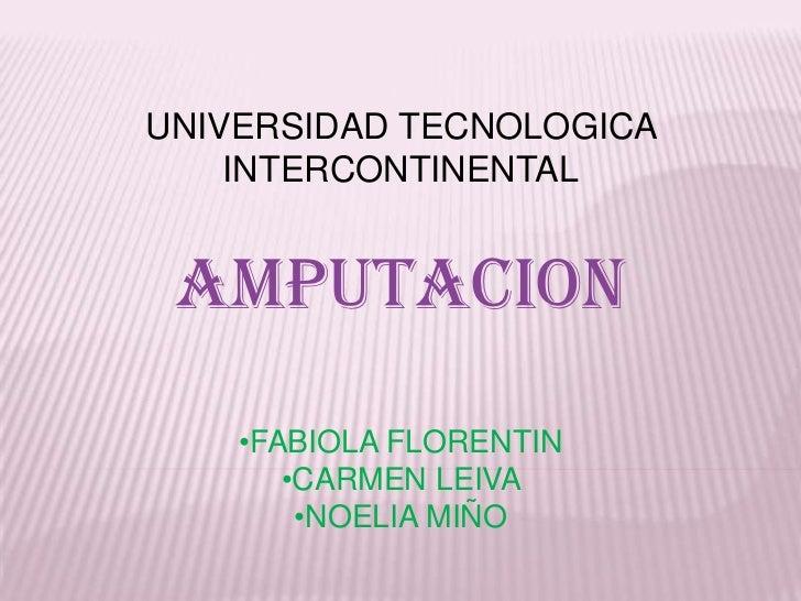 UNIVERSIDAD TECNOLOGICA    INTERCONTINENTAL AMPUTACION    •FABIOLA FLORENTIN       •CARMEN LEIVA        •NOELIA MIÑO
