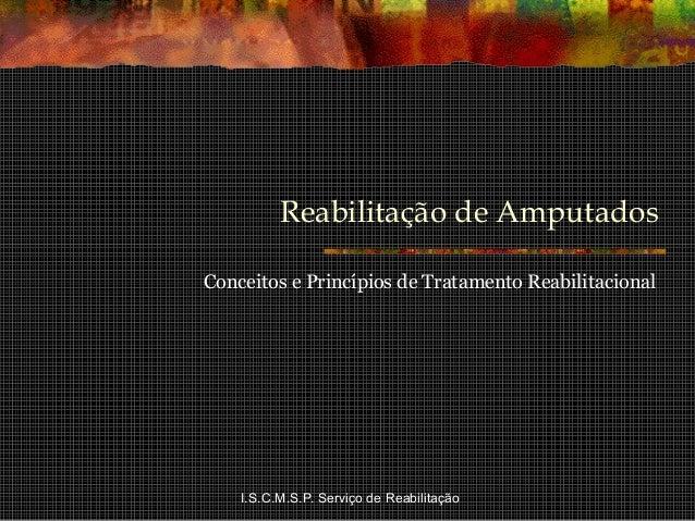 I.S.C.M.S.P. Serviço de Reabilitação Reabilitação de Amputados Conceitos e Princípios de Tratamento Reabilitacional