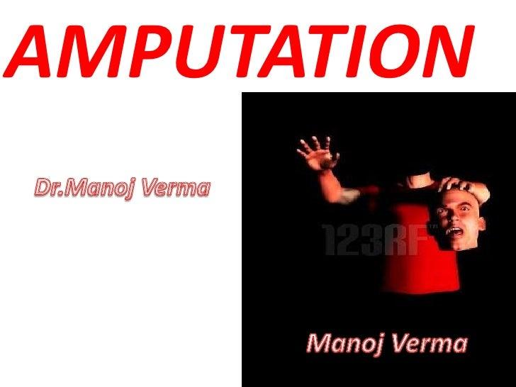 AMPUTATION<br />Dr.ManojVerma<br />ManojVerma<br />