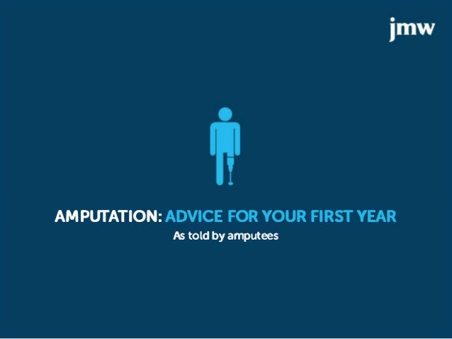 AMPUTATION: ADVICE FOR YOUR FIRST YEAR As told by amputees