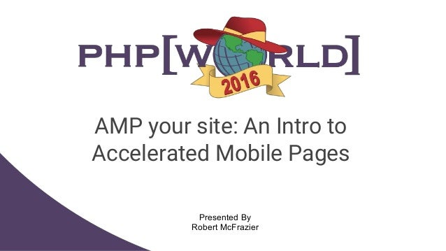 AMP your site: An Intro to Accelerated Mobile Pages Presented By Robert McFrazier