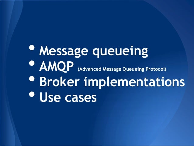 • Message queueing• AMQP (Advanced Message Queueing Protocol)• Broker implementations• Use cases