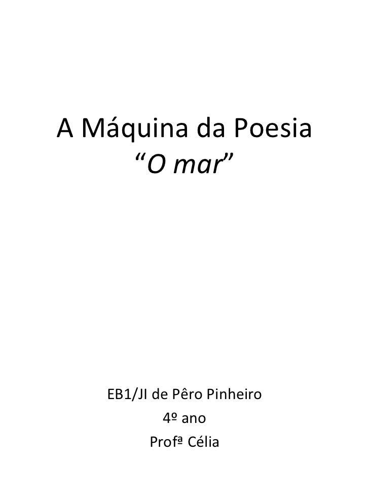 "A Máquina da Poesia     ""O mar""   EB1/JI de Pêro Pinheiro           4º ano         Profª Célia"