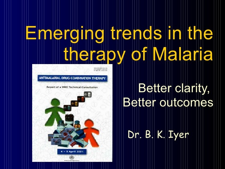 Emerging trends in the therapy of Malaria Better clarity,  Better outcomes Dr. B. K. Iyer