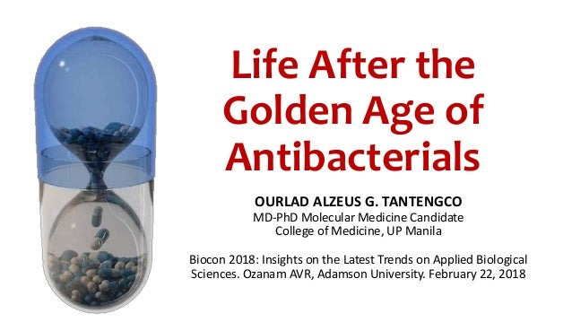 Life After the Golden Age of Antibacterials OURLAD ALZEUS G. TANTENGCO MD-PhD Molecular Medicine Candidate College of Medi...