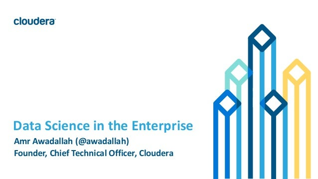 1© Cloudera, Inc. All rights reserved. Data Science in the Enterprise Amr Awadallah (@awadallah) Founder, Chief Technical ...
