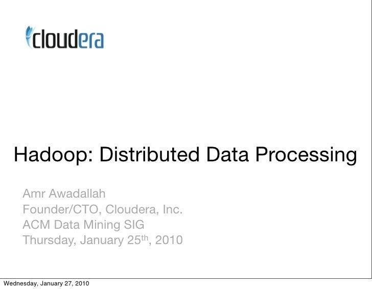 Hadoop: Distributed Data Processing       Amr Awadallah       Founder/CTO, Cloudera, Inc.       ACM Data Mining SIG       ...