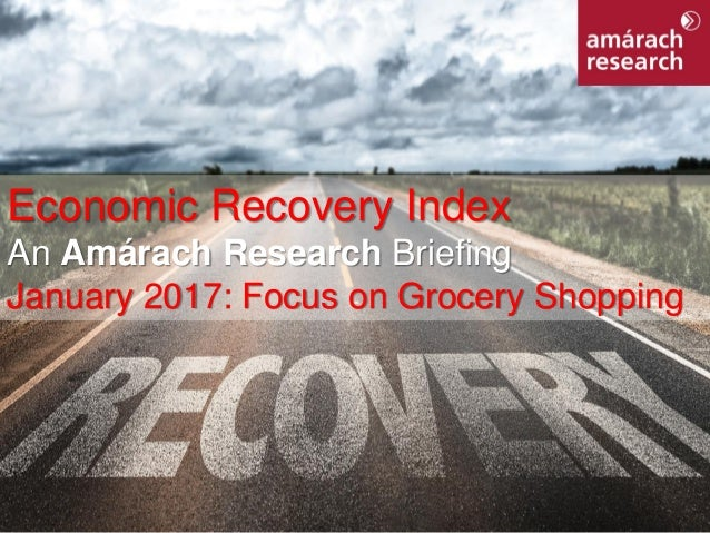 1Economic Recovery Index Economic Recovery Index An Amárach Research Briefing January 2017: Focus on Grocery Shopping
