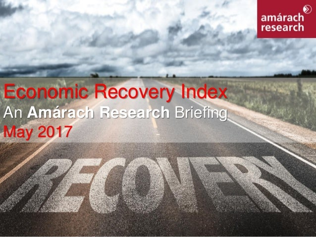 1Economic Recovery Index Economic Recovery Index An Amárach Research Briefing May 2017
