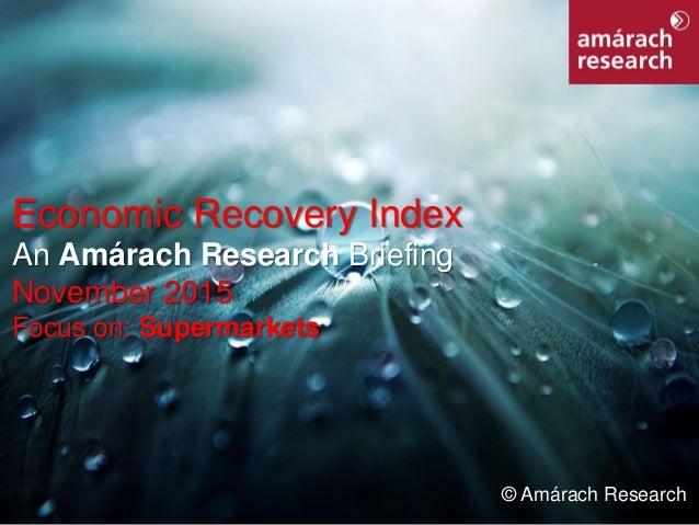 1Economic Recovery Index Economic Recovery Index An Amárach Research Briefing November 2015 Focus on: Supermarkets © Amára...