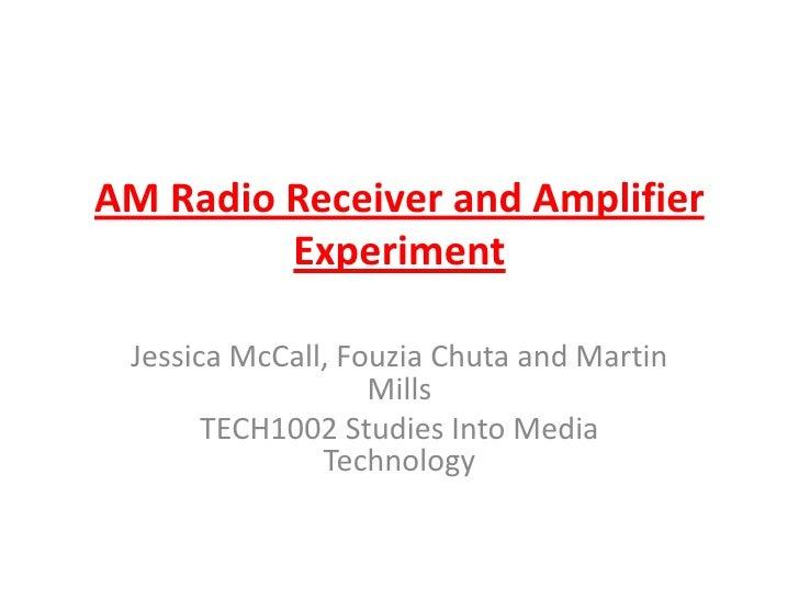 AM Radio Receiver and Amplifier Experiment<br />Jessica McCall, Fouzia Chuta and Martin Mills<br />TECH1002 Studies Into M...