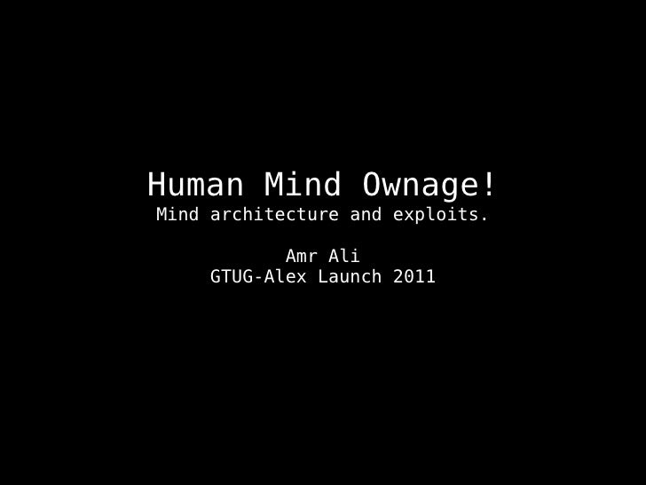 Human Mind Ownage!Mind architecture and exploits.           Amr Ali    GTUG-Alex Launch 2011