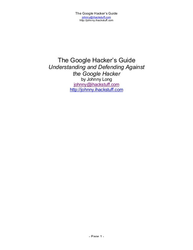 The Google Hacker's Guide johnny@ihackstuff.com http://johnny.ihackstuff.com - Page 1 - The Google Hacker's Guide Understa...