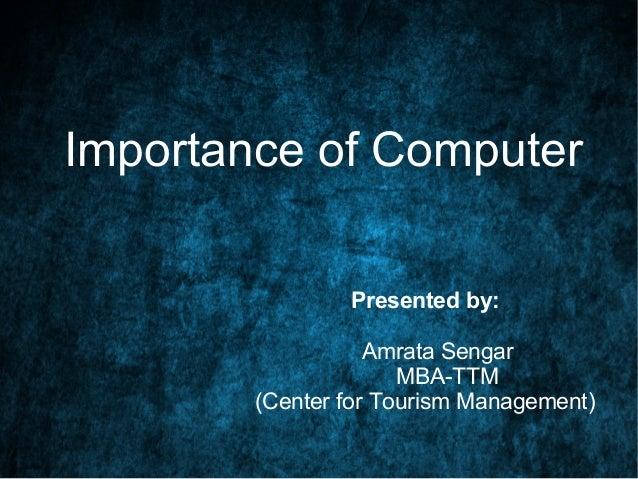 Importance of Computer Presented by: Amrata Sengar MBA-TTM (Center for Tourism Management)