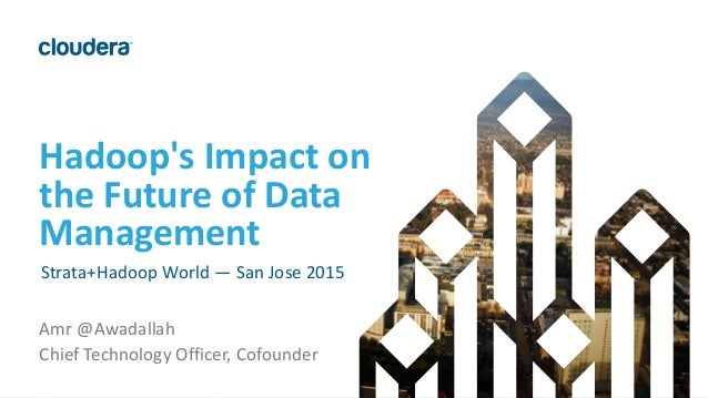 1© Cloudera, Inc. All rights reserved. Hadoop's Impact on the Future of Data Management Strata+Hadoop World — San Jose 201...