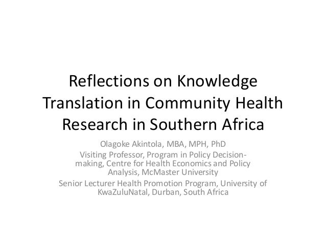 Reflections on KnowledgeTranslation in Community HealthResearch in Southern AfricaOlagoke Akintola, MBA, MPH, PhDVisiting ...