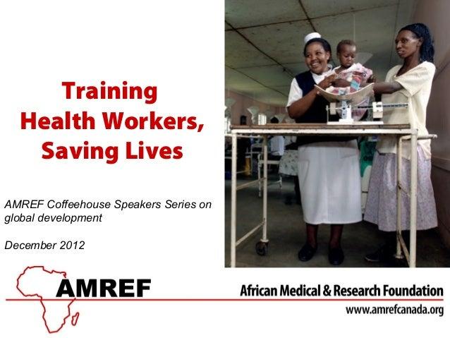 Training  Health Workers,   Saving LivesAMREF Coffeehouse Speakers Series onglobal developmentDecember 2012