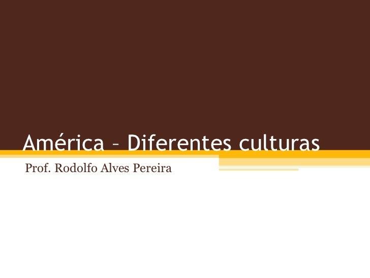 América – Diferentes culturasProf. Rodolfo Alves Pereira