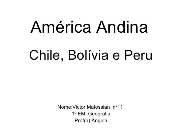 América Andina   Chile, Bolívia e Peru Nome:Victor Matossian  nº11  1º EM  Geografia Prof(a):Ângela
