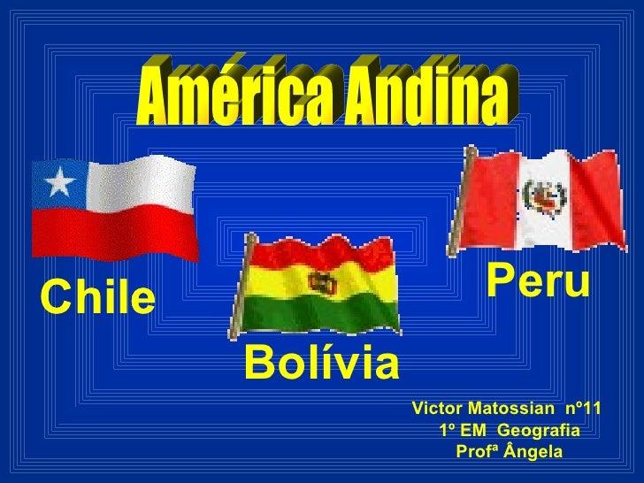 América Andina  Chile Bolívia Peru Victor Matossian  nº11  1º EM  Geografia Profª Ângela Chile