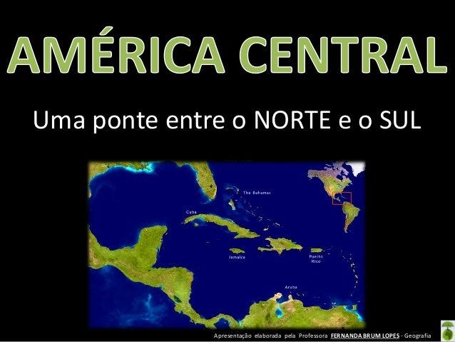Apresentação elaborada pela Professora FERNANDA BRUM LOPES - Geografia Uma ponte entre o NORTE e o SUL